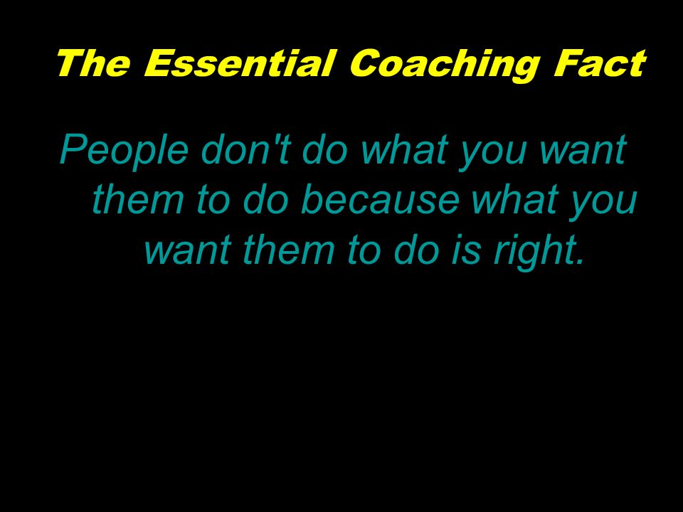 The Essential Coaching Fact People don t do what you want them to do because what you want them to do is right.