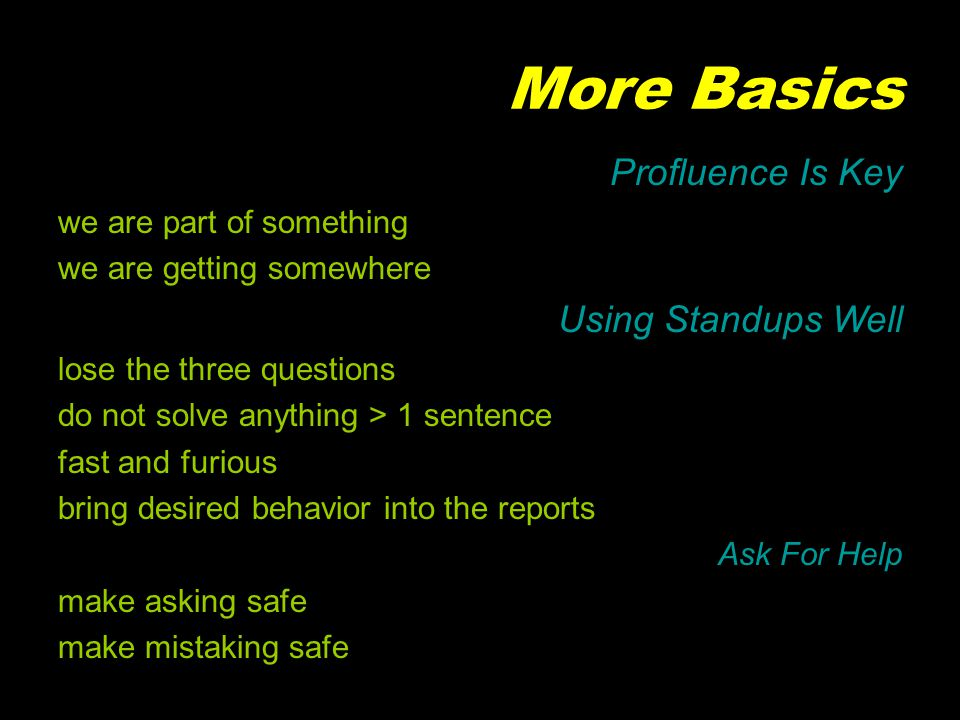 More Basics Profluence Is Key we are part of something we are getting somewhere Using Standups Well lose the three questions do not solve anything > 1 sentence fast and furious bring desired behavior into the reports Ask For Help make asking safe make mistaking safe