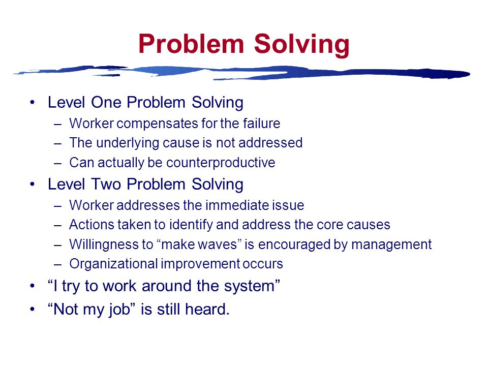 Problem Solving Level One Problem Solving –Worker compensates for the failure –The underlying cause is not addressed –Can actually be counterproductive Level Two Problem Solving –Worker addresses the immediate issue –Actions taken to identify and address the core causes –Willingness to make waves is encouraged by management –Organizational improvement occurs I try to work around the system Not my job is still heard.