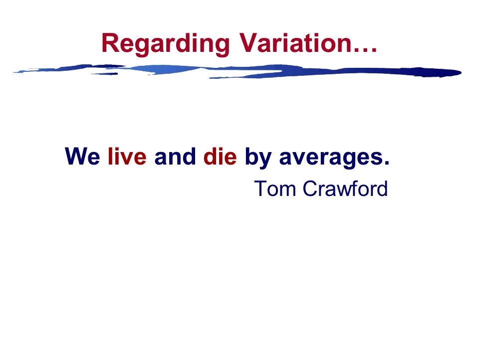 Regarding Variation… We live and die by averages. Tom Crawford
