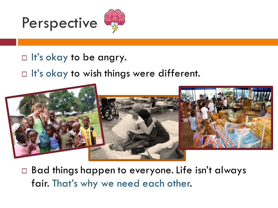 Perspective  It's okay to be angry.  It's okay to wish things were different.