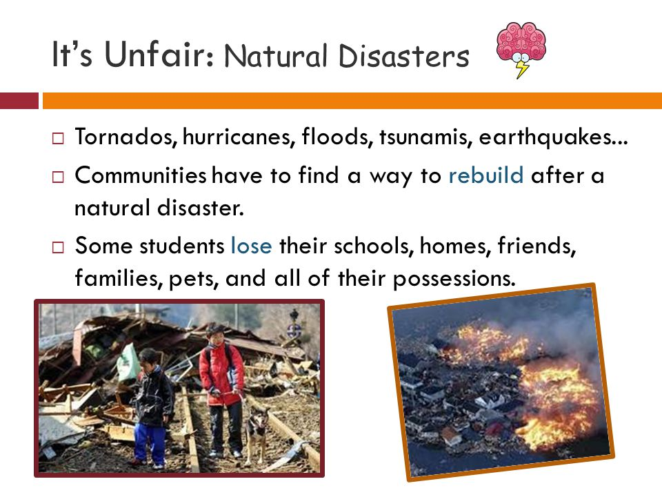 It's Unfair: Natural Disasters  Tornados, hurricanes, floods, tsunamis, earthquakes...