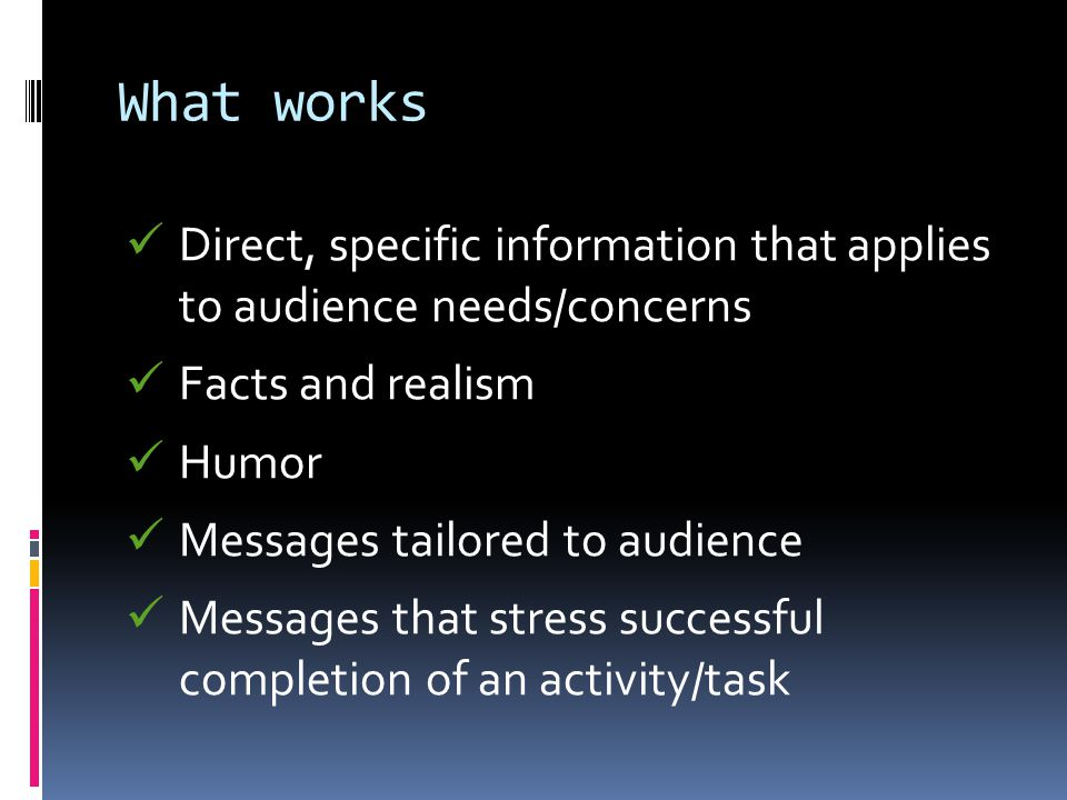 What works Direct, specific information that applies to audience needs/concerns Facts and realism Humor Messages tailored to audience Messages that stress successful completion of an activity/task