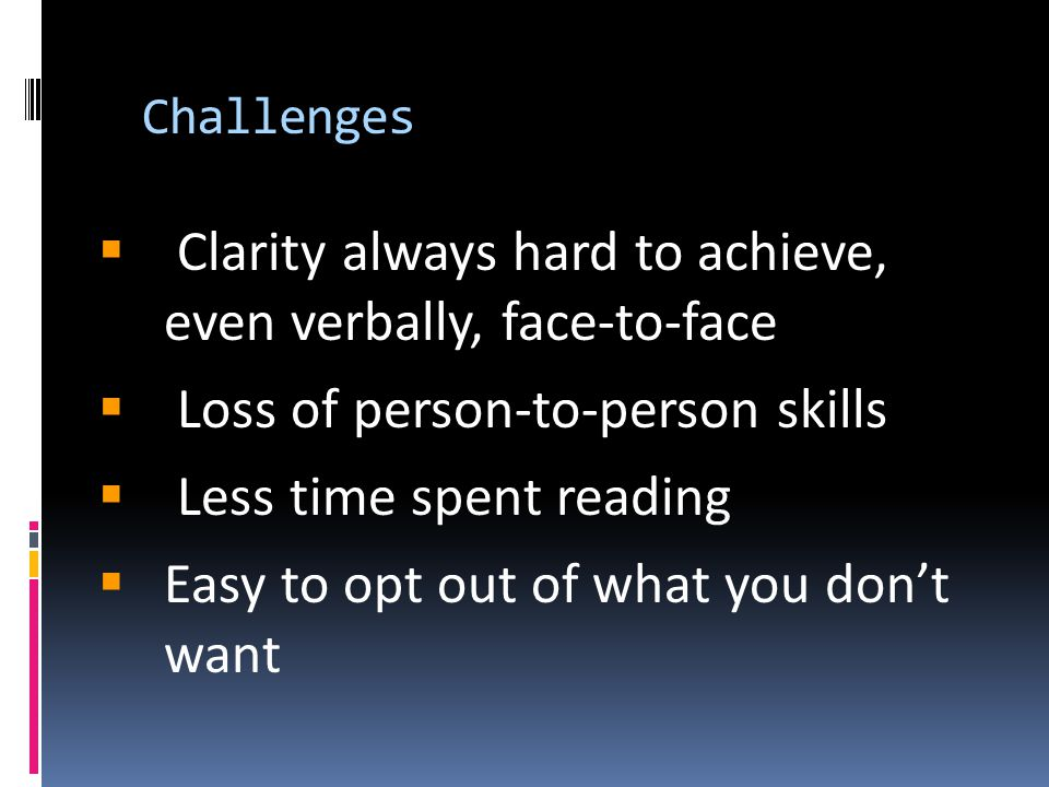 Challenges  Clarity always hard to achieve, even verbally, face-to-face  Loss of person-to-person skills  Less time spent reading  Easy to opt out of what you don't want