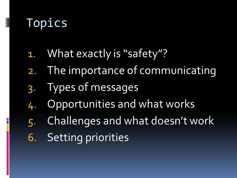 Topics 1. What exactly is safety . 2. The importance of communicating 3.