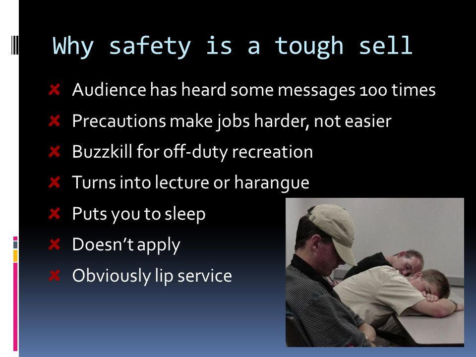 Why safety is a tough sell Audience has heard some messages 100 times Precautions make jobs harder, not easier Buzzkill for off-duty recreation Turns into lecture or harangue Puts you to sleep Doesn't apply Obviously lip service