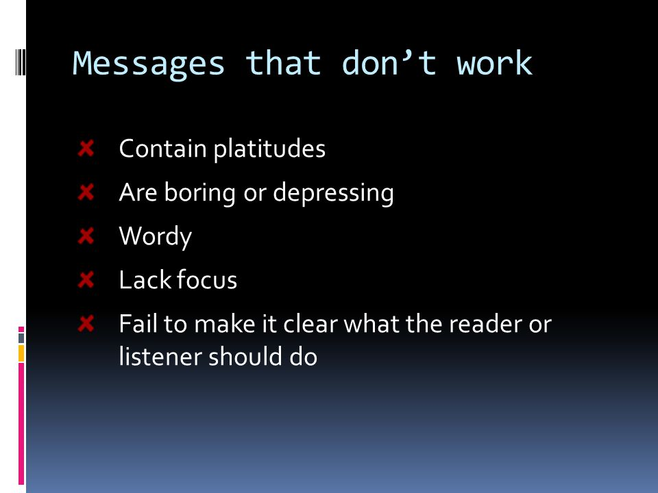 Messages that don't work Contain platitudes Are boring or depressing Wordy Lack focus Fail to make it clear what the reader or listener should do