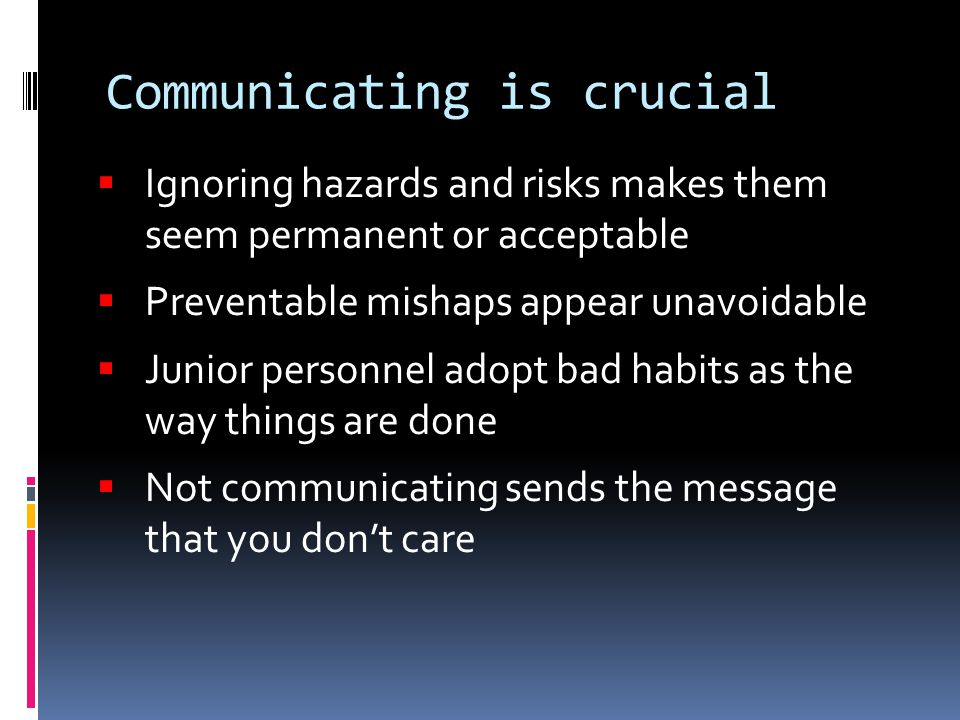 Communicating is crucial  Ignoring hazards and risks makes them seem permanent or acceptable  Preventable mishaps appear unavoidable  Junior personnel adopt bad habits as the way things are done  Not communicating sends the message that you don't care