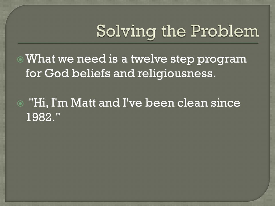  What we need is a twelve step program for God beliefs and religiousness.