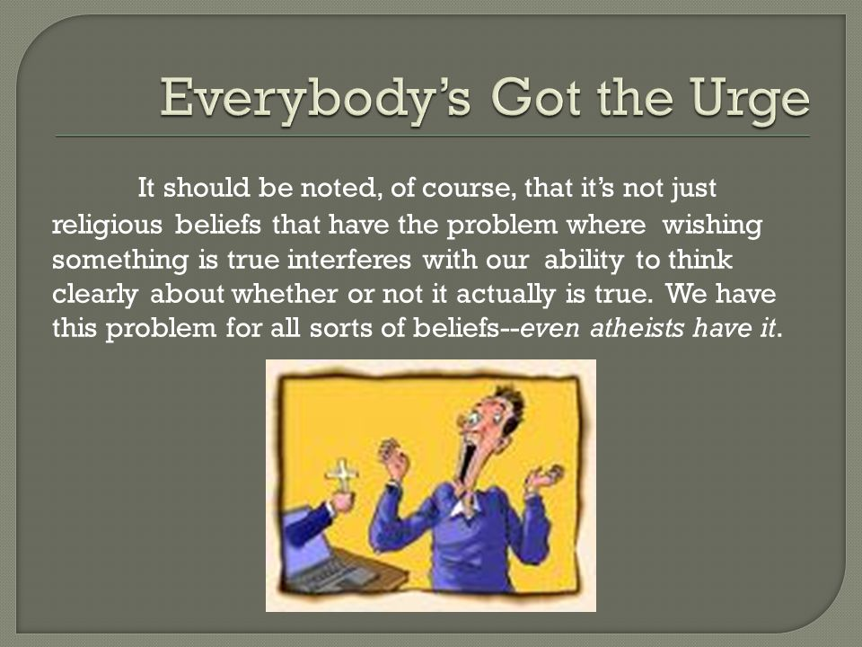 It should be noted, of course, that it's not just religious beliefs that have the problem where wishing something is true interferes with our ability to think clearly about whether or not it actually is true.