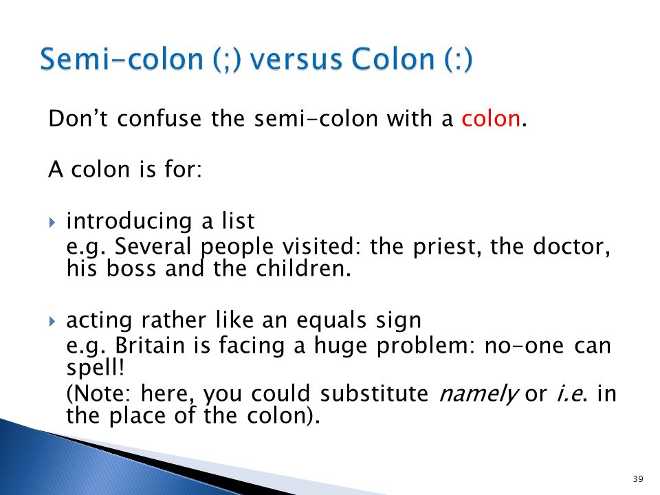 Don't confuse the semi-colon with a colon. A colon is for:  introducing a list e.g.