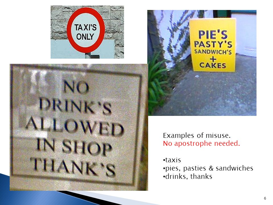6 Examples of misuse. No apostrophe needed. taxis pies, pasties & sandwiches drinks, thanks