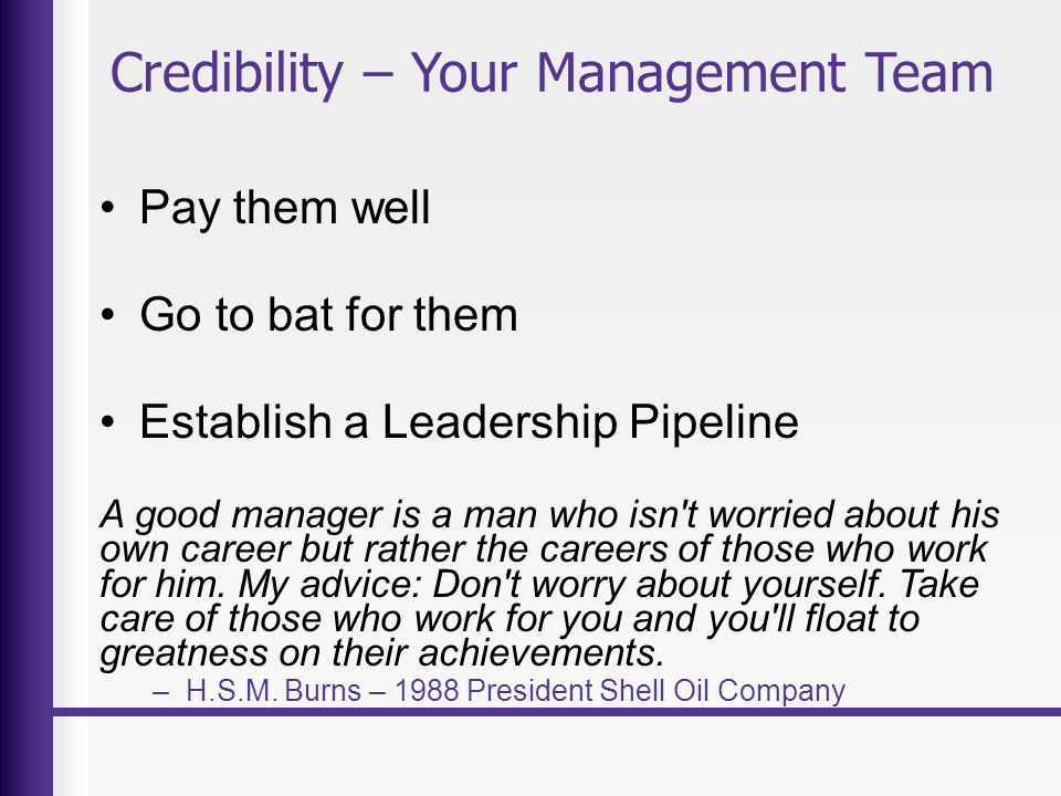 Credibility – Your Management Team Pay them well Go to bat for them Establish a Leadership Pipeline A good manager is a man who isn t worried about his own career but rather the careers of those who work for him.