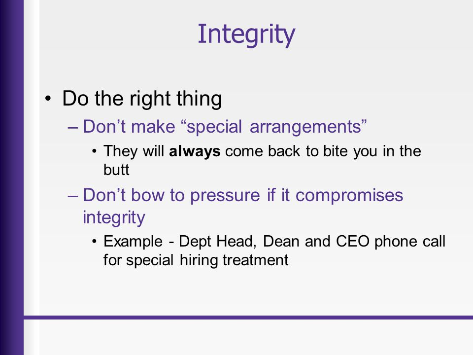 Integrity Do the right thing –Don't make special arrangements They will always come back to bite you in the butt –Don't bow to pressure if it compromises integrity Example - Dept Head, Dean and CEO phone call for special hiring treatment