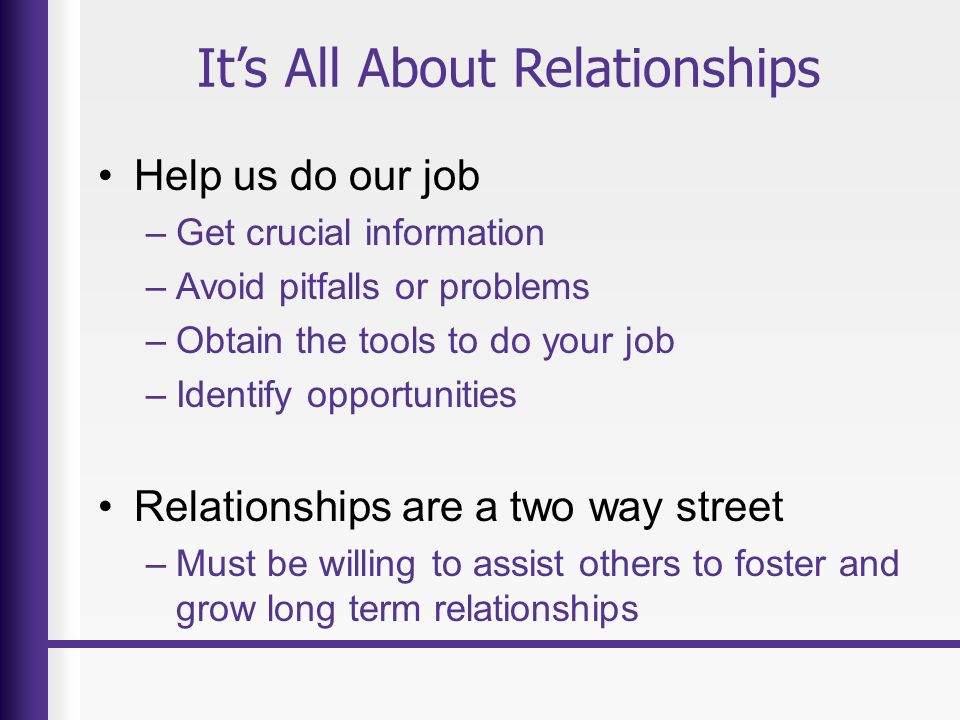 It's All About Relationships Help us do our job –Get crucial information –Avoid pitfalls or problems –Obtain the tools to do your job –Identify opportunities Relationships are a two way street –Must be willing to assist others to foster and grow long term relationships