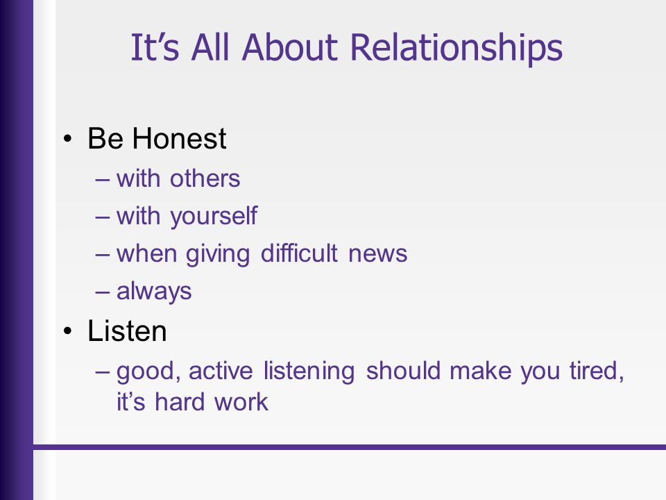 It's All About Relationships Be Honest –with others –with yourself –when giving difficult news –always Listen –good, active listening should make you tired, it's hard work