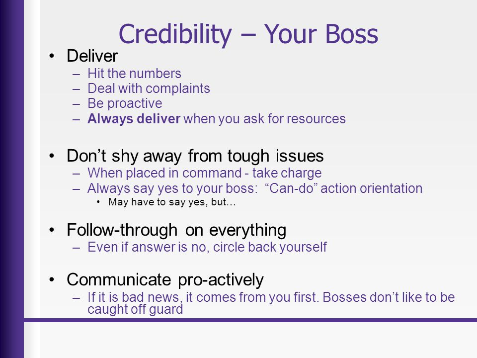 Credibility – Your Boss Deliver –Hit the numbers –Deal with complaints –Be proactive –Always deliver when you ask for resources Don't shy away from tough issues –When placed in command - take charge –Always say yes to your boss: Can-do action orientation May have to say yes, but… Follow-through on everything –Even if answer is no, circle back yourself Communicate pro-actively –If it is bad news, it comes from you first.