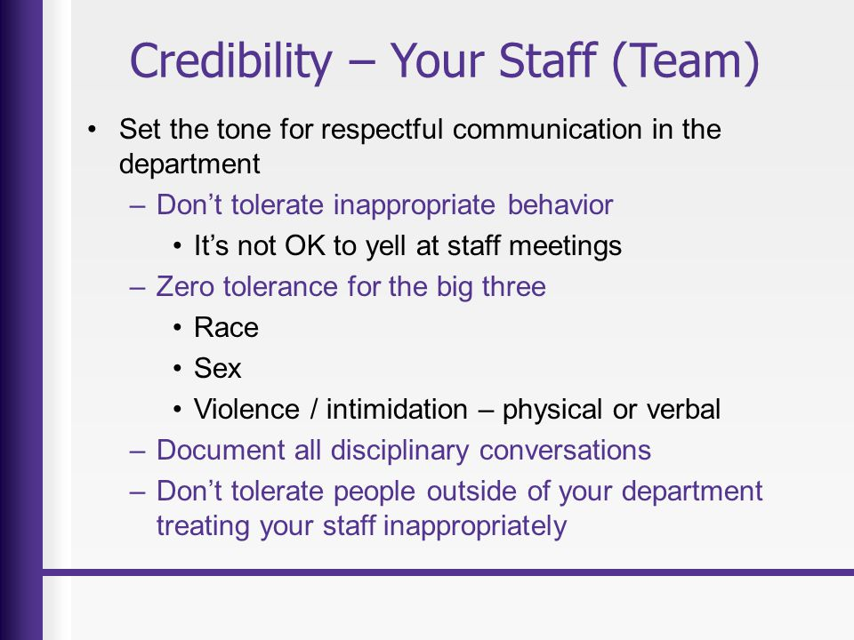 Credibility – Your Staff (Team) Set the tone for respectful communication in the department –Don't tolerate inappropriate behavior It's not OK to yell at staff meetings –Zero tolerance for the big three Race Sex Violence / intimidation – physical or verbal –Document all disciplinary conversations –Don't tolerate people outside of your department treating your staff inappropriately