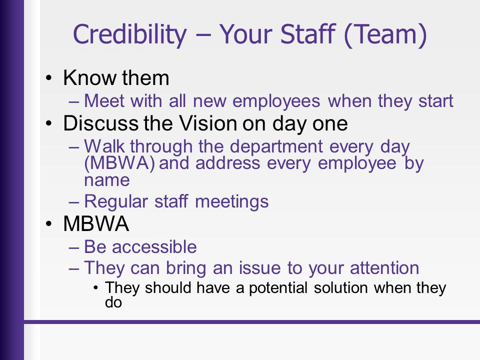 Credibility – Your Staff (Team) Know them –Meet with all new employees when they start Discuss the Vision on day one –Walk through the department every day (MBWA) and address every employee by name –Regular staff meetings MBWA –Be accessible –They can bring an issue to your attention They should have a potential solution when they do