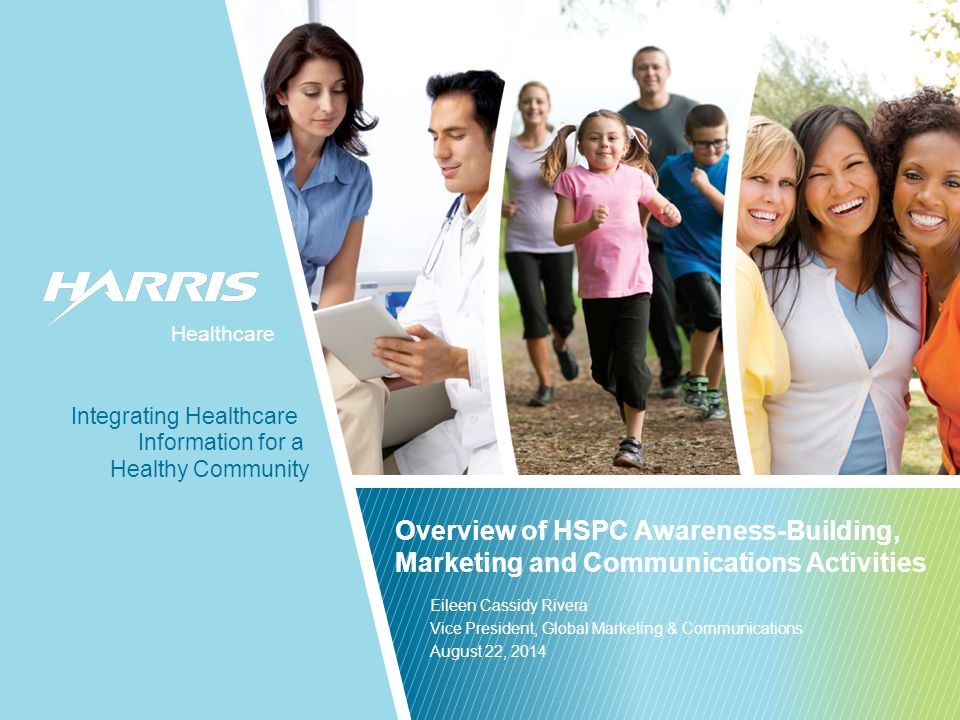 Healthcare Healthy Community Information for a Integrating Healthcare Healthcare Overview of HSPC Awareness-Building, Marketing and Communications Activities Eileen Cassidy Rivera Vice President, Global Marketing & Communications August 22, 2014