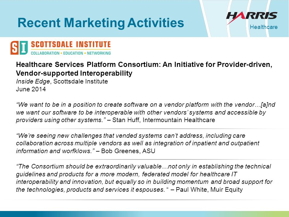 Healthcare Recent Marketing Activities Healthcare Services Platform Consortium: An Initiative for Provider-driven, Vendor-supported Interoperability Inside Edge, Scottsdale Institute June 2014 We want to be in a position to create software on a vendor platform with the vendor…[a]nd we want our software to be interoperable with other vendors' systems and accessible by providers using other systems. – Stan Huff, Intermountain Healthcare We're seeing new challenges that vended systems can't address, including care collaboration across multiple vendors as well as integration of inpatient and outpatient information and worfklows. – Bob Greenes, ASU The Consortium should be extraordinarily valuable…not only in establishing the technical guidelines and products for a more modern, federated model for healthcare IT interoperability and innovation, but equally so in building momentum and broad support for the technologies, products and services it espouses.