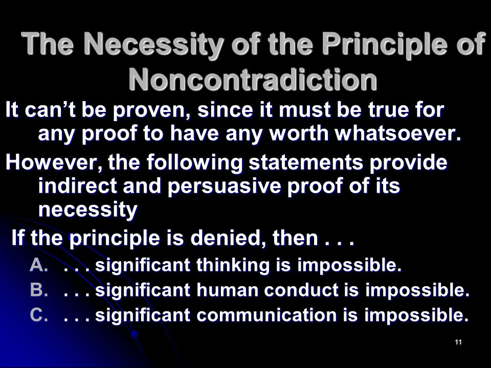 11 The Necessity of the Principle of Noncontradiction It can't be proven, since it must be true for any proof to have any worth whatsoever.