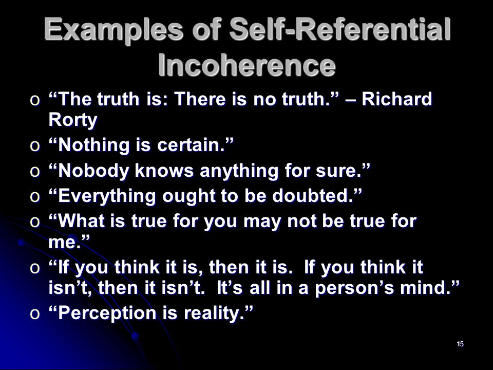 15 Examples of Self-Referential Incoherence o The truth is: There is no truth. – Richard Rorty o Nothing is certain. o Nobody knows anything for sure. o Everything ought to be doubted. o What is true for you may not be true for me. o If you think it is, then it is.