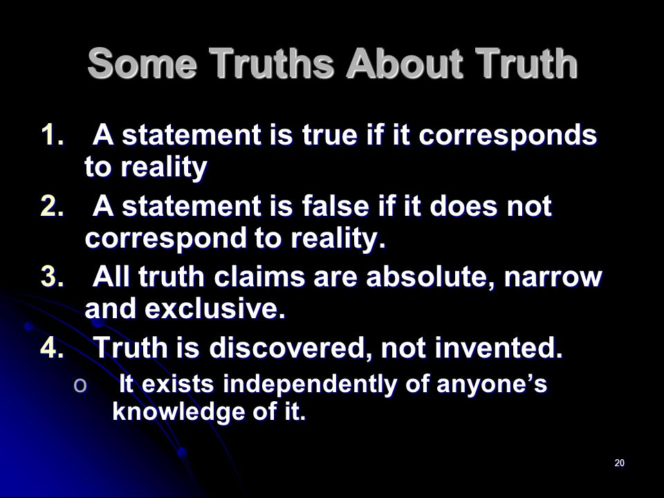 20 Some Truths About Truth 1. A statement is true if it corresponds to reality 2.