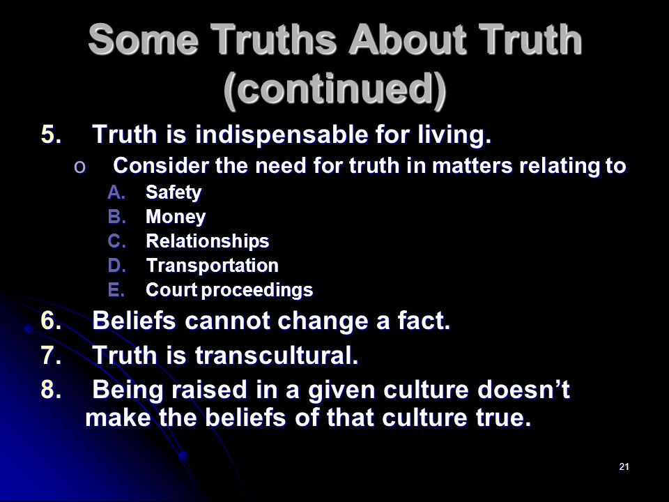 21 Some Truths About Truth (continued) 5. Truth is indispensable for living.