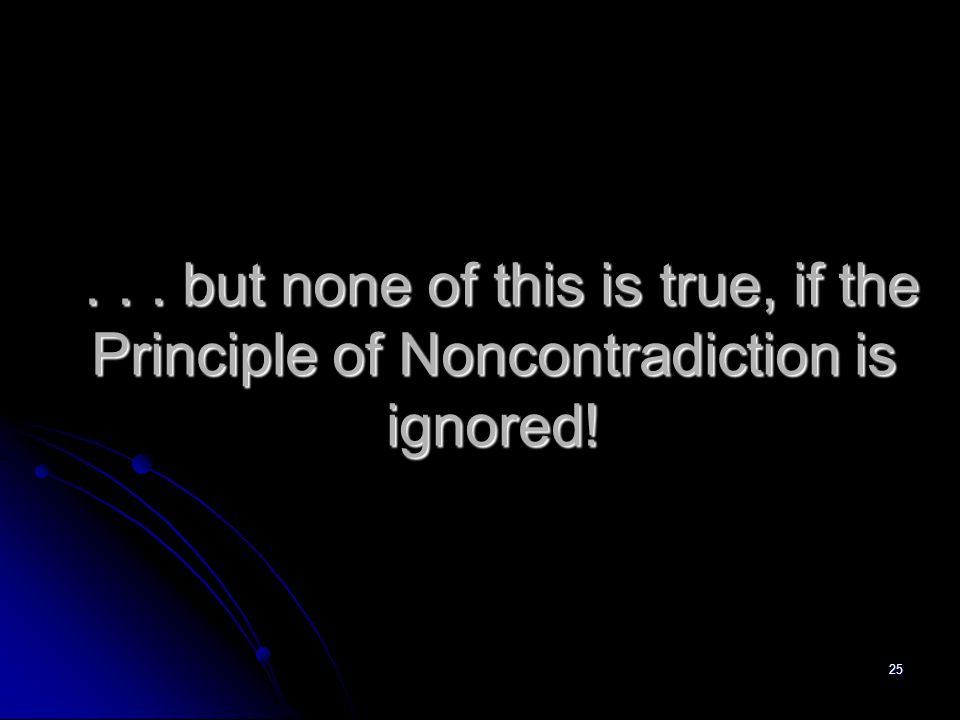 25... but none of this is true, if the Principle of Noncontradiction is ignored!...