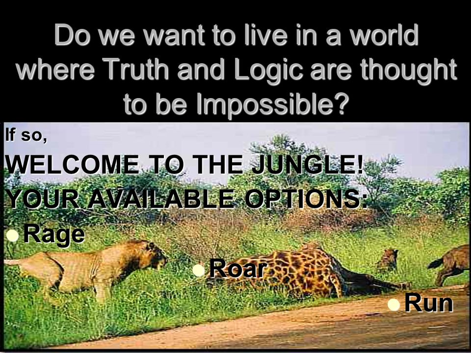 26 Do we want to live in a world where Truth and Logic are thought to be Impossible.
