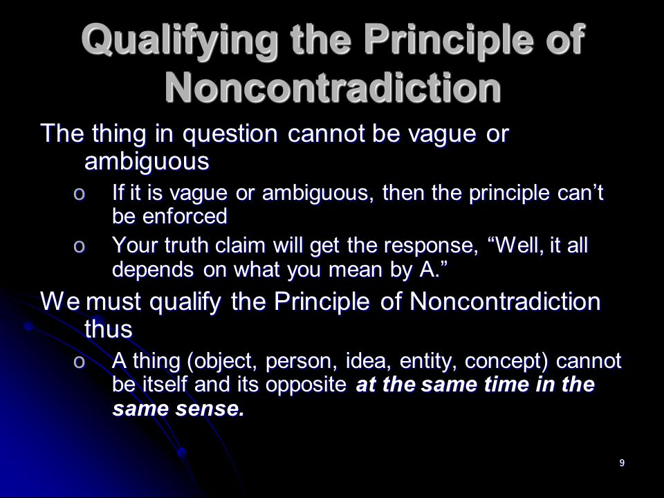 9 Qualifying the Principle of Noncontradiction The thing in question cannot be vague or ambiguous oIf it is vague or ambiguous, then the principle can't be enforced oYour truth claim will get the response, Well, it all depends on what you mean by A. We must qualify the Principle of Noncontradiction thus oA thing (object, person, idea, entity, concept) cannot be itself and its opposite at the same time in the same sense.
