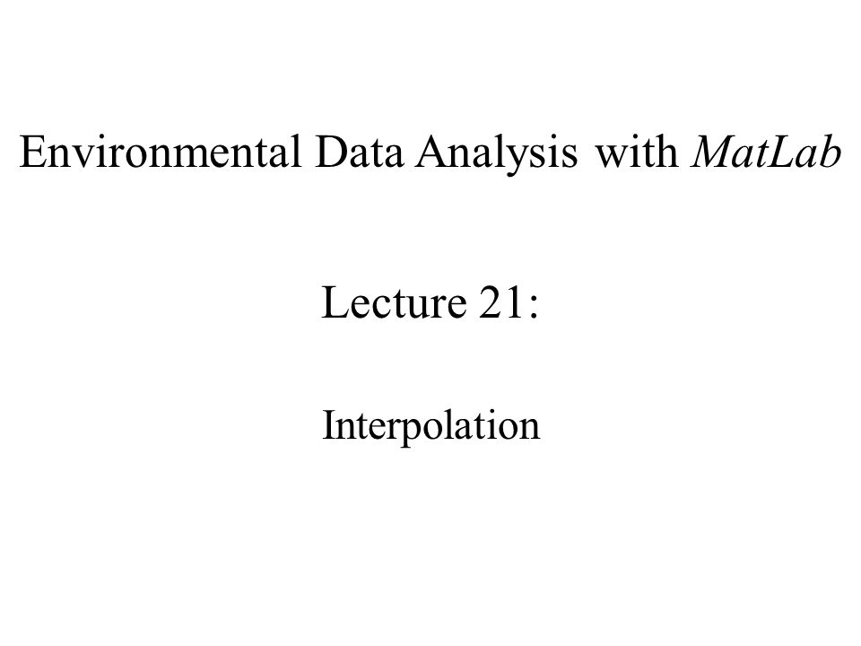 Environmental Data Analysis with MatLab Lecture 21: Interpolation