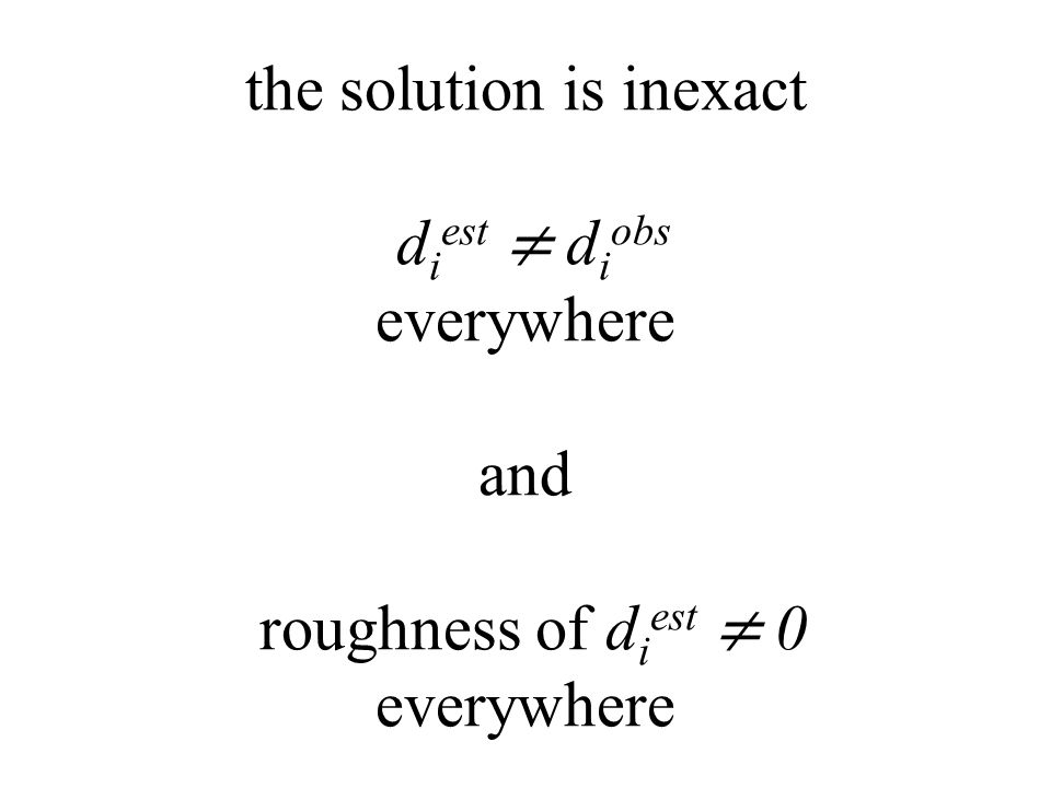 the solution is inexact d i est ≠ d i obs everywhere and roughness of d i est ≠ 0 everywhere