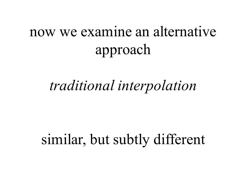 now we examine an alternative approach traditional interpolation similar, but subtly different