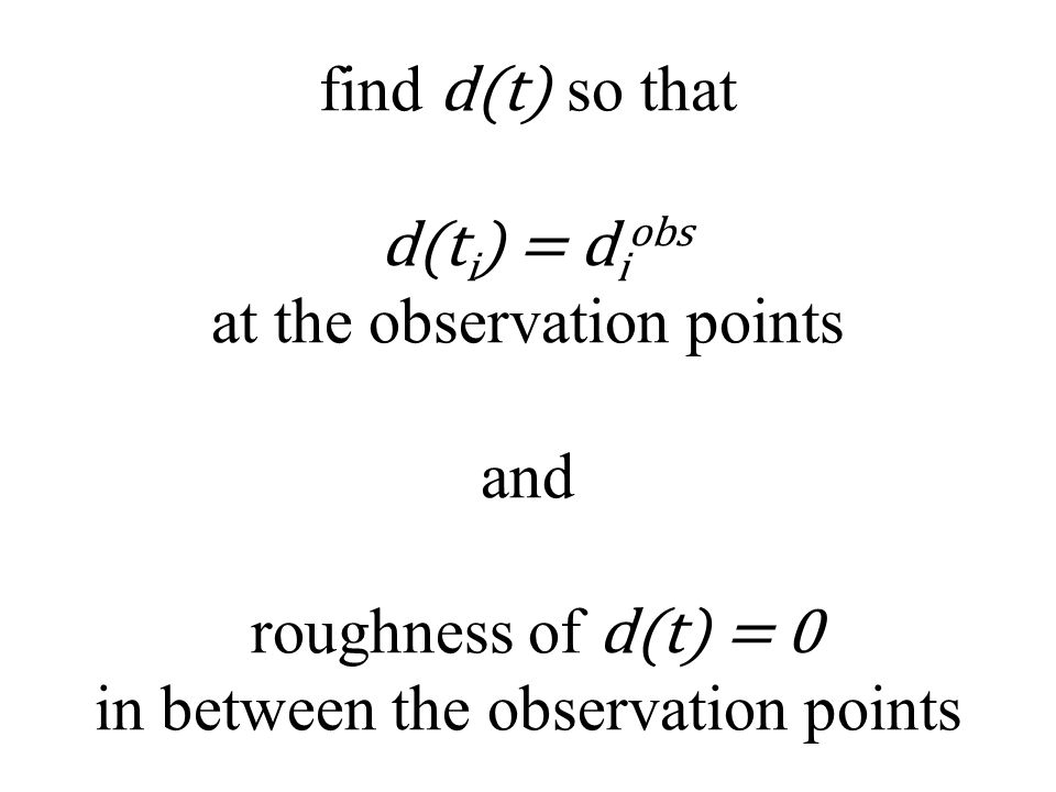 find d(t) so that d(t i ) = d i obs at the observation points and roughness of d(t) = 0 in between the observation points