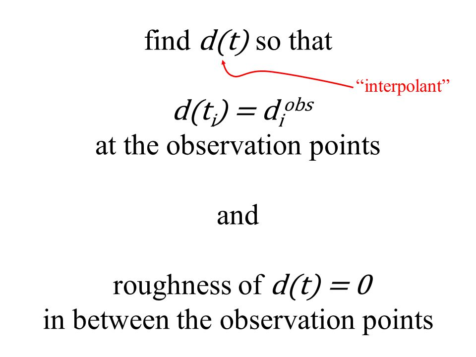 find d(t) so that d(t i ) = d i obs at the observation points and roughness of d(t) = 0 in between the observation points interpolant