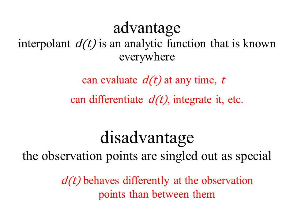 disadvantage the observation points are singled out as special advantage interpolant d(t) is an analytic function that is known everywhere can evaluate d(t) at any time, t can differentiate d(t), integrate it, etc.