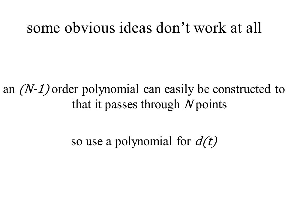 some obvious ideas don't work at all an (N-1) order polynomial can easily be constructed to that it passes through N points so use a polynomial for d(t)