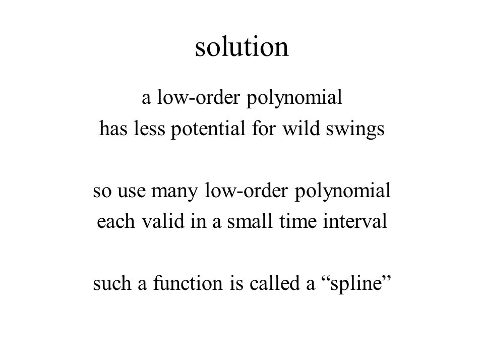 solution a low-order polynomial has less potential for wild swings so use many low-order polynomial each valid in a small time interval such a function is called a spline