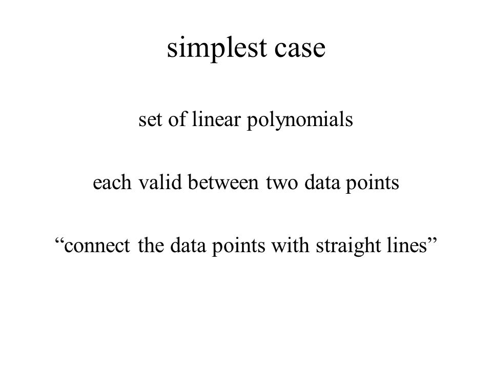 simplest case set of linear polynomials each valid between two data points connect the data points with straight lines