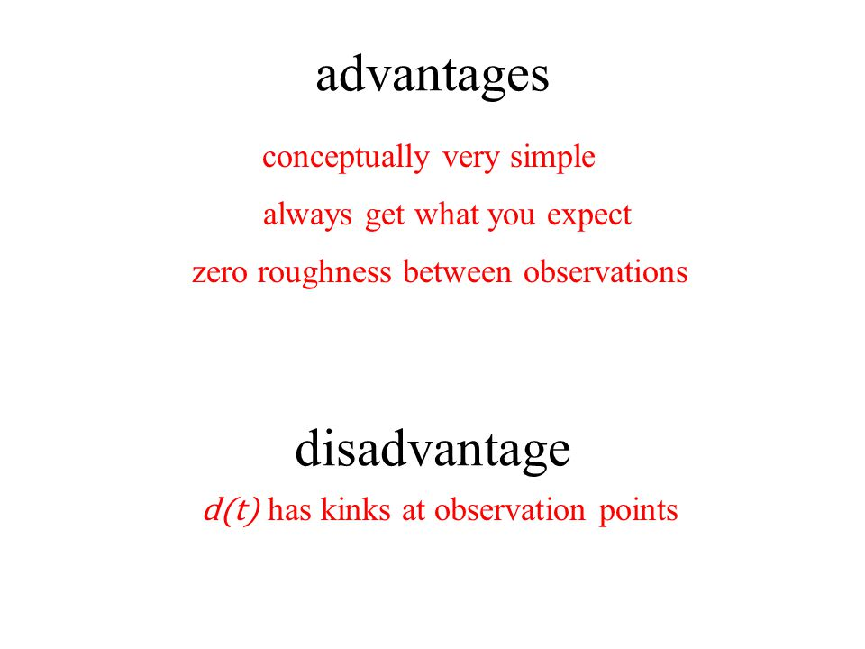 disadvantage advantages conceptually very simple always get what you expect d(t) has kinks at observation points zero roughness between observations