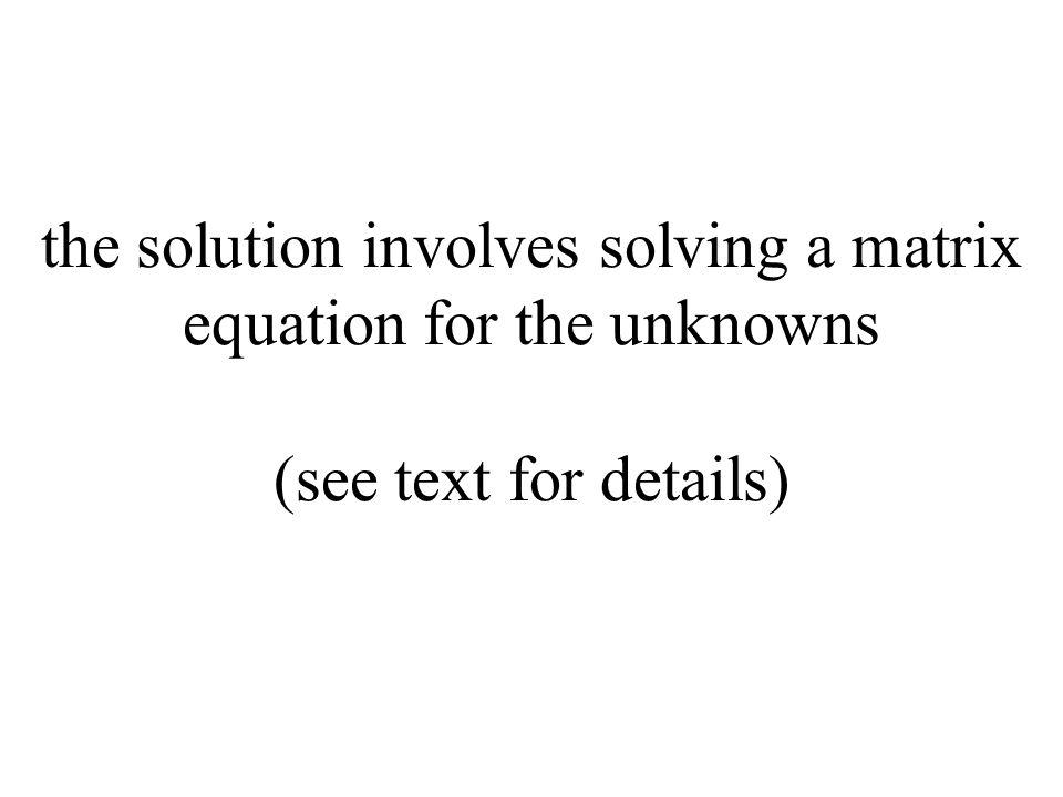 the solution involves solving a matrix equation for the unknowns (see text for details)