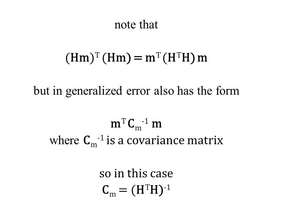 note that (Hm) T (Hm) = m T (H T H) m but in generalized error also has the form m T C m -1 m where C m -1 is a covariance matrix so in this case C m = (H T H) -1