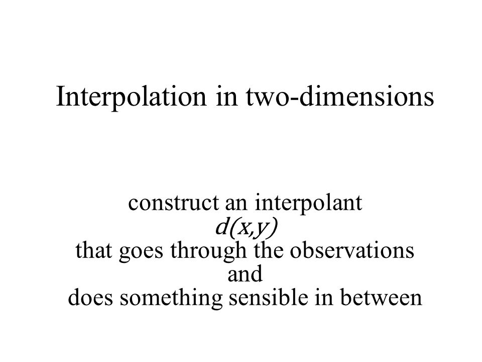 Interpolation in two-dimensions construct an interpolant d(x,y) that goes through the observations and does something sensible in between