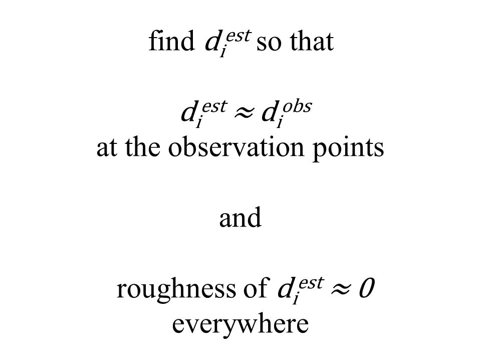find d i est so that d i est ≈ d i obs at the observation points and roughness of d i est ≈ 0 everywhere