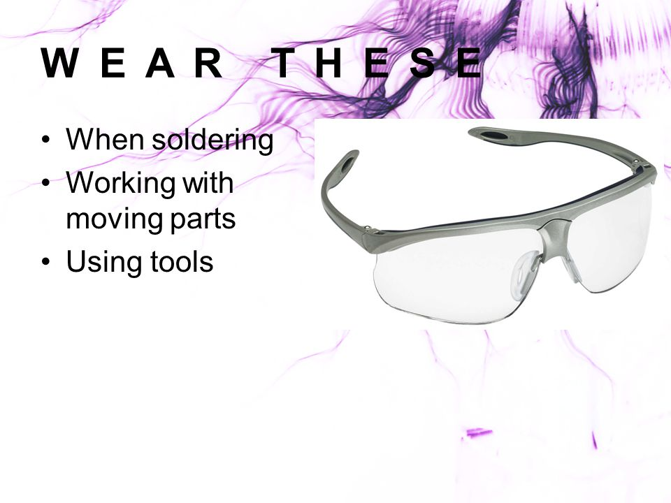 WEAR THESE When soldering Working with moving parts Using tools