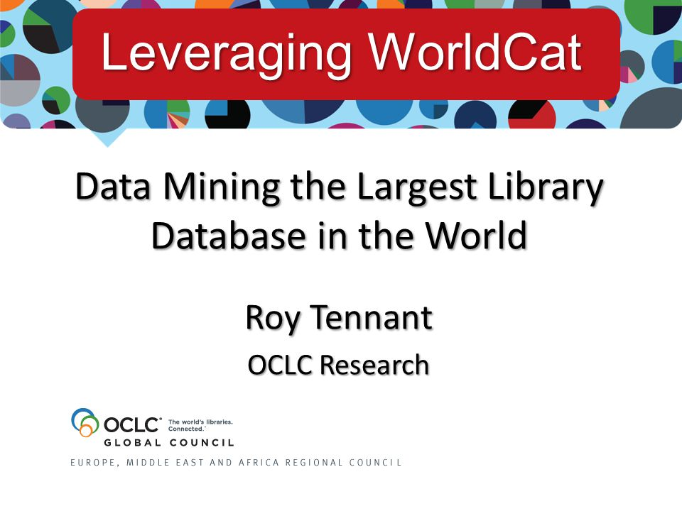 Data Mining the Largest Library Database in the World Roy Tennant OCLC Research Leveraging WorldCat