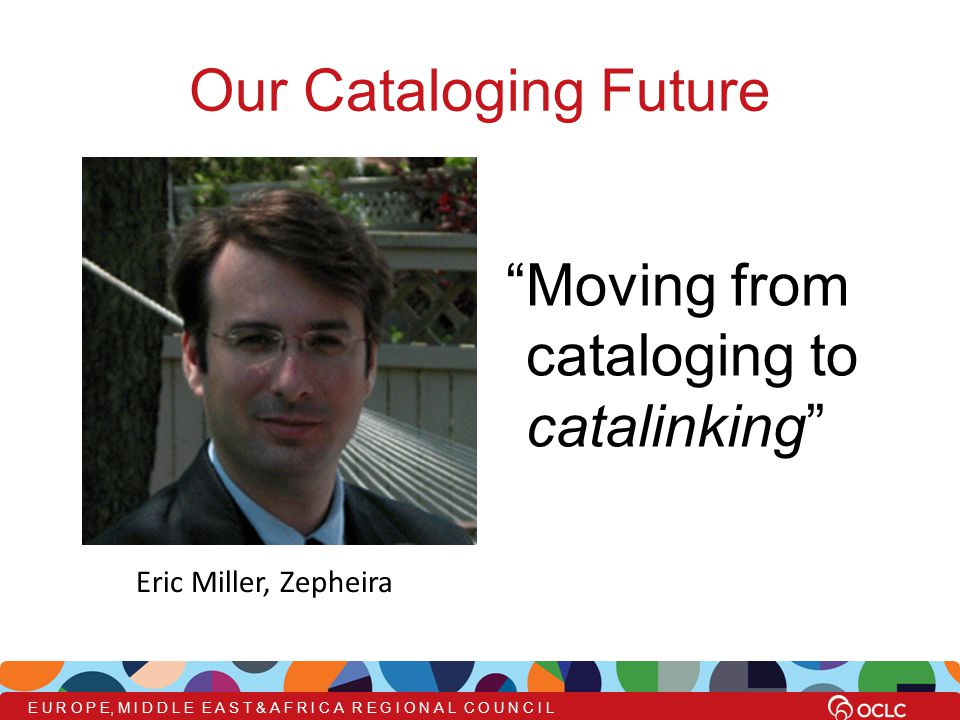 Our Cataloging Future Moving from cataloging to catalinking Eric Miller, Zepheira