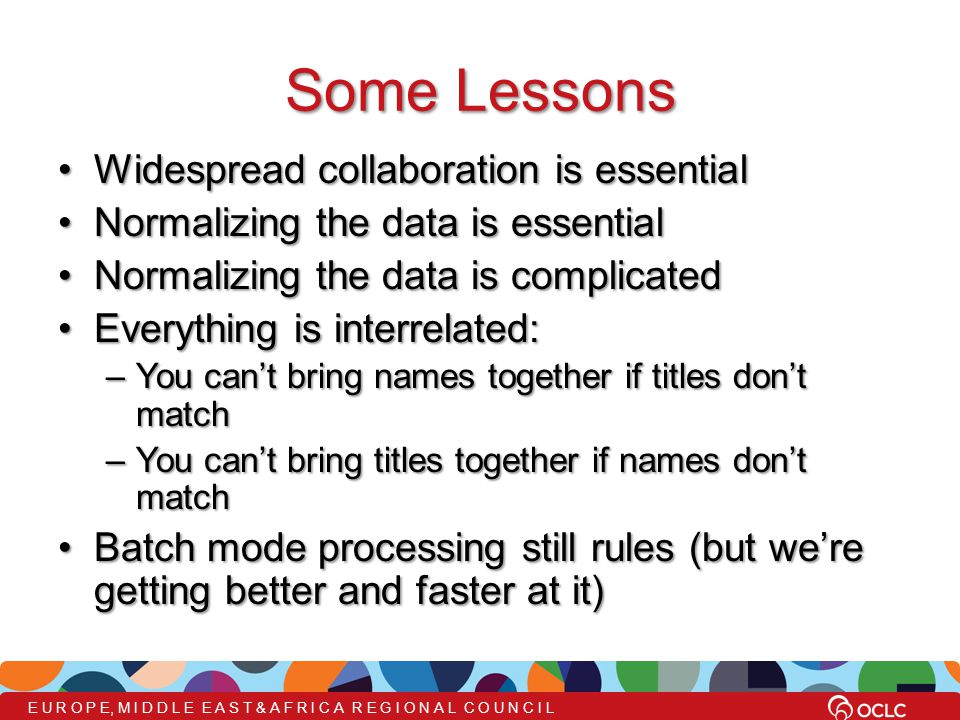 Some Lessons Widespread collaboration is essentialWidespread collaboration is essential Normalizing the data is essentialNormalizing the data is essential Normalizing the data is complicatedNormalizing the data is complicated Everything is interrelated:Everything is interrelated: –You can't bring names together if titles don't match –You can't bring titles together if names don't match Batch mode processing still rules (but we're getting better and faster at it)Batch mode processing still rules (but we're getting better and faster at it)